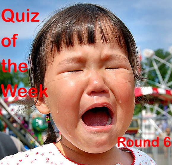 Quiz of the Week: Round 6 (Now made with the tears of sad children*)